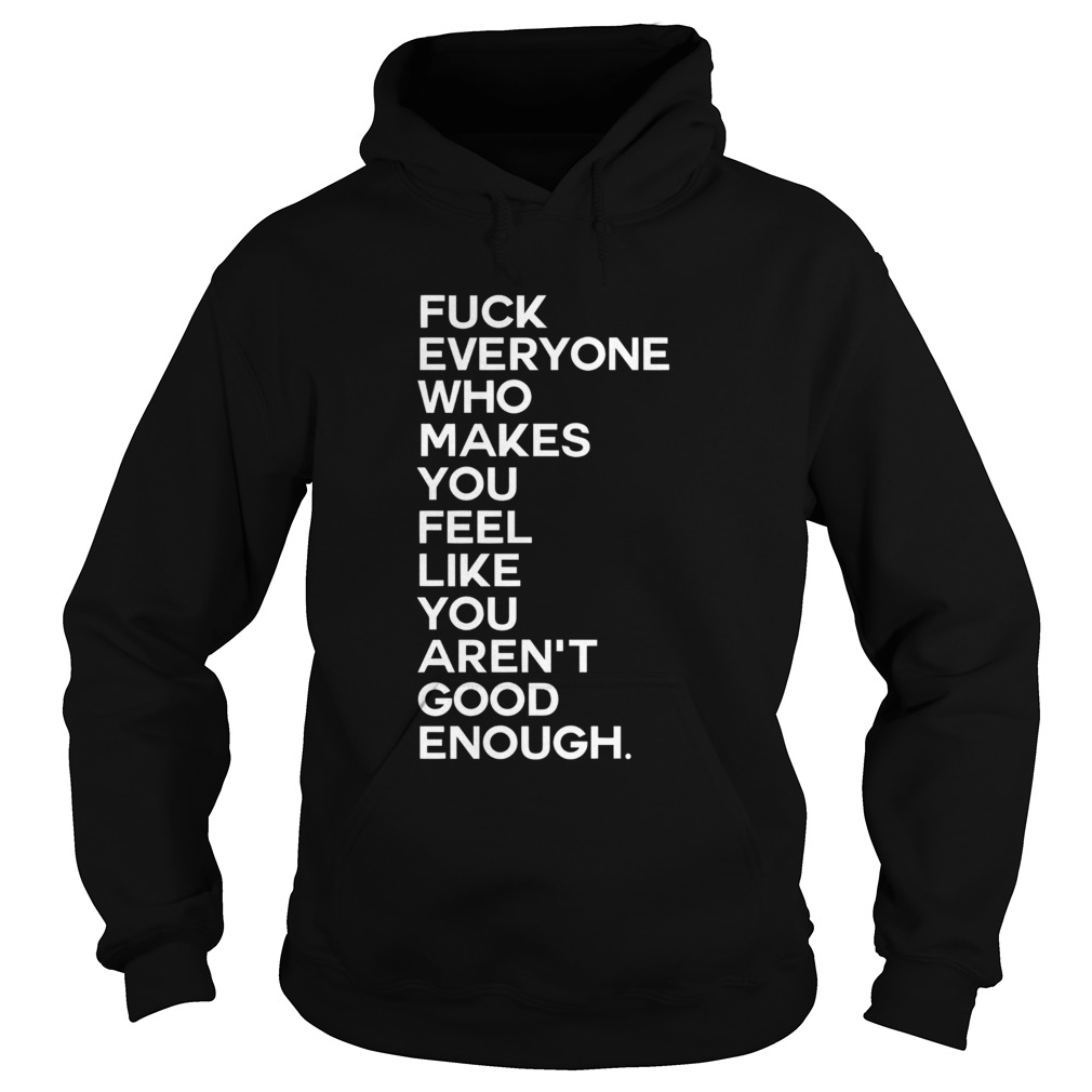 Fuck Everyone Who Makes You Feel Like You Arent Good Enough  Hoodie