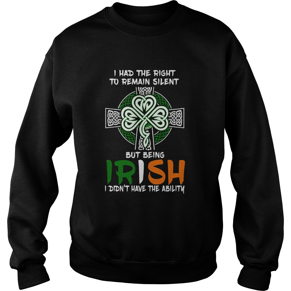 I Had The Right To Remain Silent But Being Irish I Didnt Have The Ability St Patricks Day  Sweatshirt