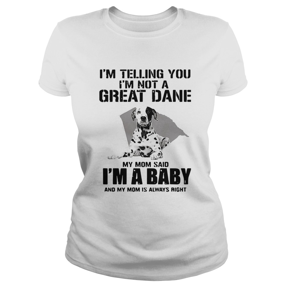 Im Telling You Im Not A Great Dane My Mom Said Im A Baby  Classic Ladies