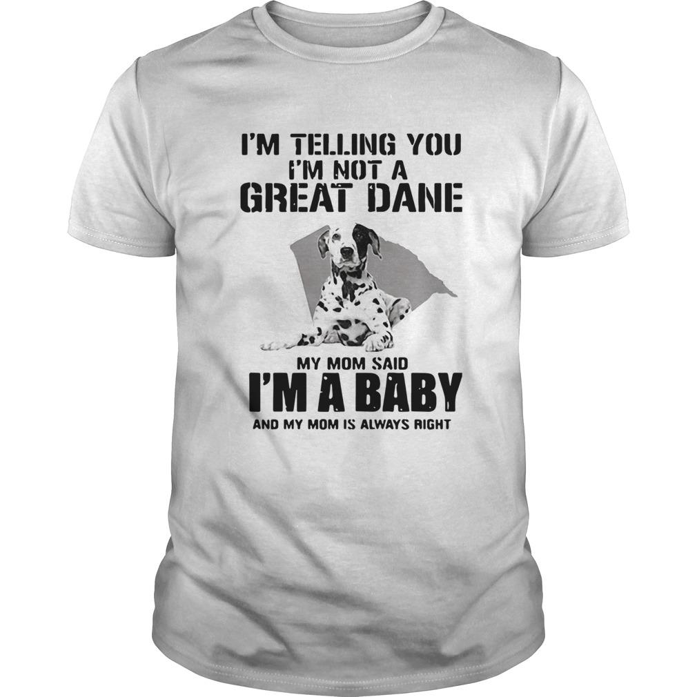 Im Telling You Im Not A Great Dane My Mom Said Im A Baby  Unisex