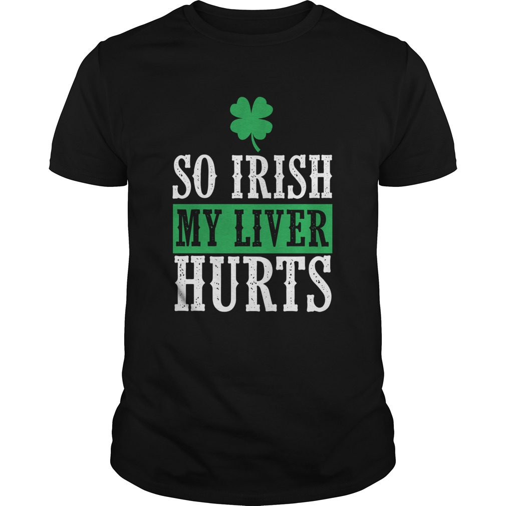 So Irish My Liver Hurts St Patricks Day  Unisex