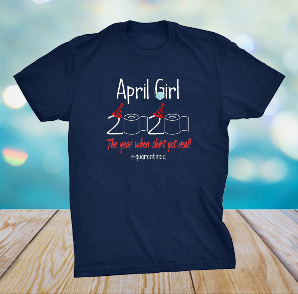 April Girl 2020 Year When Shit Got Real Quarantined Birthday Shirt