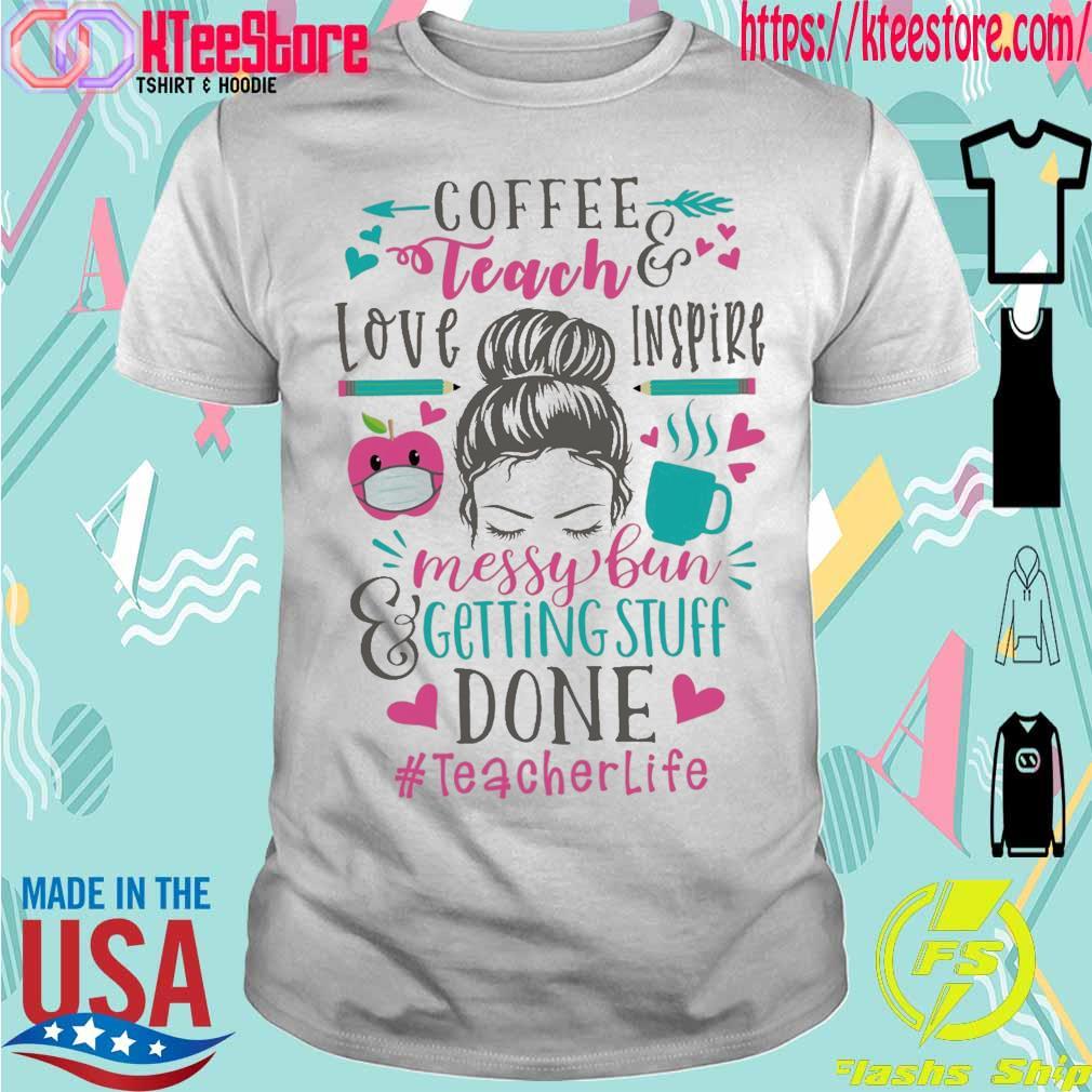 Coffee teach love inspire Messy Bun getting stuff done Teacher Life shirt
