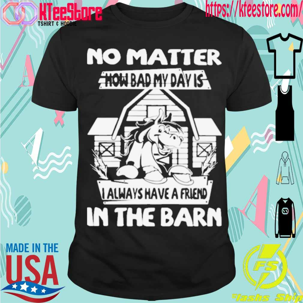 Official No Matter How Bad My Day Is I Always Have A Friend In The Barn Shirt