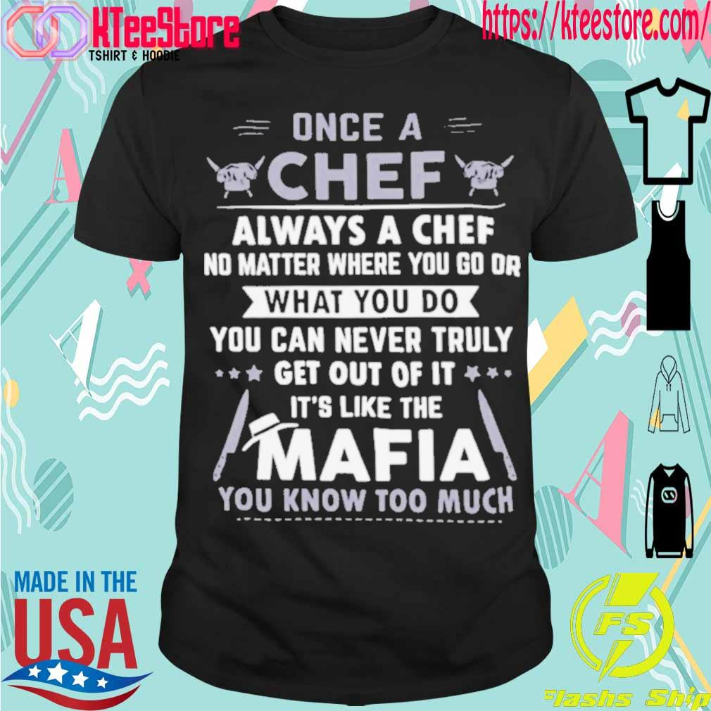 Official Once A Chef Always A Chef No Matter Where You Go Or What You Do You Can Never Truly Get Out Of It It's Like The Mafia You Know Too Much Shirt