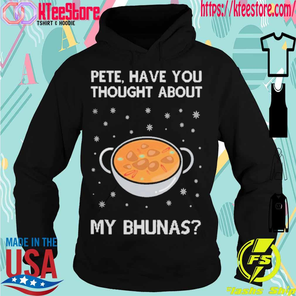 Official Pete Have You Thought About My Bhunas Christmas Shirt Hoodie
