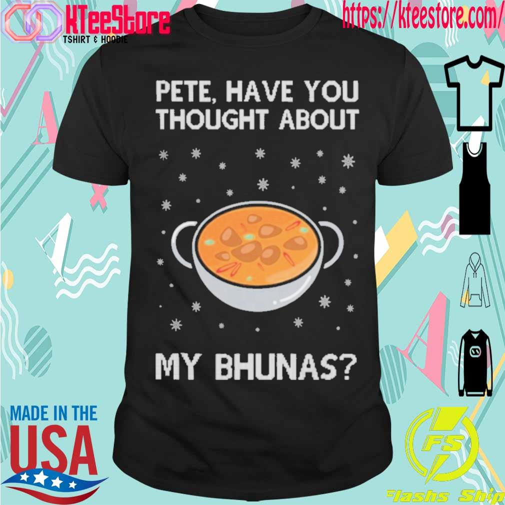 Official Pete Have You Thought About My Bhunas Christmas Shirt